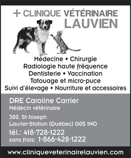 Clinique Vétérinaire Lauvien Inc (418-728-1222) - Annonce illustrée======= - Radiologie haute fréquence Dentisterie   Vaccination Tatouage et micro-puce Suivi d élevage   Nourriture et accessoires DRE Caroline Carrier Médecin vétérinaire 380, St-Joseph Laurier-Station (Québec) G0S 1NO tél.: 418-728-1222 sans frais:1-866-428-1222 www.cliniqueveterinairelauvien.com Médecine   Chirurgie