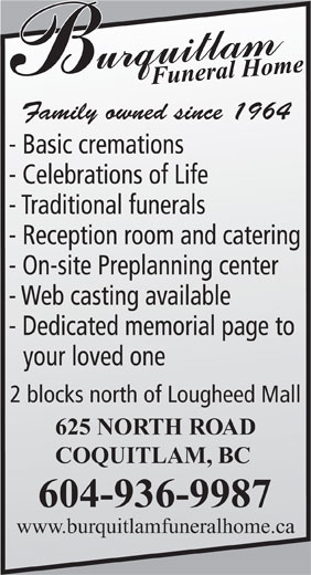 Burquitlam Funeral Chapel (604-936-9987) - Annonce illustrée======= - Family owned since 1964 - Basic cremations - Celebrations of Life - Traditional funerals - Reception room and catering - On-site Preplanning center - Web casting available - Dedicated memorial page to your loved one 2 blocks north of Lougheed Mall 625 NORTH ROAD COQUITLAM, BC 604-936-9987 www.burquitlamfuneralhome.ca Family owned since 1964 - Basic cremations - Celebrations of Life - Traditional funerals - On-site Preplanning center - Web casting available - Dedicated memorial page to your loved one 2 blocks north of Lougheed Mall 625 NORTH ROAD COQUITLAM, BC 604-936-9987 www.burquitlamfuneralhome.ca - Reception room and catering