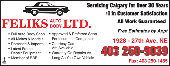 Feliks Auto Body Ltd (403-250-9039) - Annonce illustrée======= - Servicing Calgary for Over 30 Years # 1 in Customer Satisfaction All Work Guaranteed Free Estimates by Appt Approved & Preferred Shop Full Auto Body Shop For Insurance Companies All Makes & Models 1928 - 27th Ave. NE Courtesy Cars Domestic & Imports Are Available Latest Frame Warranty On Repairs As Repair Equipment 403 250-9039 Long As You Own Vehicle Member of BBB Fax: 403 250-1465