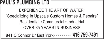 Paul's Plumbing (416-759-7491) - Annonce illustrée======= - EXPERIENCE THE ART OF WATER! Specializing In Upscale Custom Homes & Repairs Residential   Commercial   Industrial OVER 35 YEARS IN BUSINESS