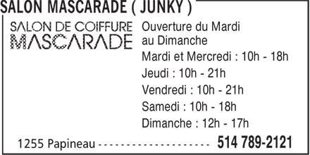 Salon Mascarade ( Junky ) (514-789-2121) - Annonce illustrée======= - Ouverture du Mardi au Dimanche Mardi et Mercredi : 10h - 18h Jeudi : 10h - 21h Vendredi : 10h - 21h Samedi : 10h - 18h Dimanche : 12h - 17h