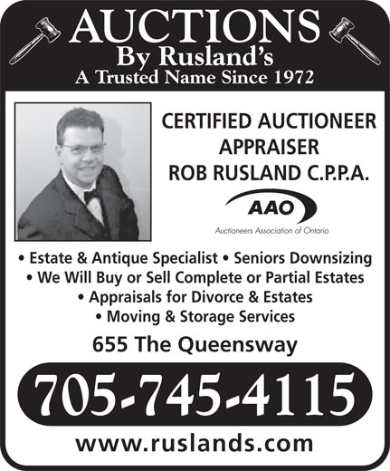 Rusland's Auctioneers & Appraisers (705-745-4115) - Annonce illustrée======= - AUCTIONS By Rusland s A Trusted Name Since 1972 CERTIFIED AUCTIONEER APPRAISER ROB RUSLAND C.P.P.A. Estate & Antique Specialist   Seniors Downsizing We Will Buy or Sell Complete or Partial Estates Appraisals for Divorce & Estates Moving & Storage Services 655 The Queensway 705-745-4115 www.ruslands.com