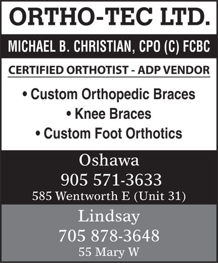 Ortho-Tec Limited (905-571-3633) - Display Ad - ORTHO-TEC LTD. MICHAEL B. CHRISTIAN, CPO (C) FCBC CERTIFIED ORTHOTIST - ADP VENDOR Custom Orthopedic Braces Knee Braces Custom Foot Orthotics Oshawa 905 571-3633 585 Wentworth E (Unit 31) Lindsay 705 878-3648 55 Mary W ORTHO-TEC LTD. MICHAEL B. CHRISTIAN, CPO (C) FCBC CERTIFIED ORTHOTIST - ADP VENDOR Custom Orthopedic Braces Knee Braces Custom Foot Orthotics Oshawa 905 571-3633 585 Wentworth E (Unit 31) Lindsay 705 878-3648 55 Mary W