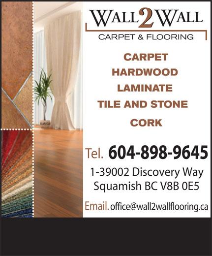 Wall 2 Wall Carpet & Flooring (604-898-9645) - Display Ad - ALL W 2 CARPET & FLOORING CARPET HARDWOOD LAMINATE TILE AND STONE CORK Tel. 604-898-9645 1-39002 Discovery Way Squamish BC V8B 0E5 Email.  office@wall2wallflooring.ca
