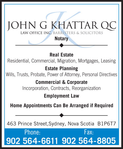 Khattar John G QC (902-564-6611) - Annonce illustrée======= - Notary Real Estate Residential, Commercial, Migration, Mortgages, Leasing JOHN G KHATTAR QC Estate Planning Wills, Trusts, Probate, Power of Attorney, Personal Directives Commercial &Corporate Incorporation, Contracts, Reorganization Employment Law Home Appointments Can Be Arranged if Required 463 Prince Street,Sydney, Nova Scotia  B1P6T7 Fax: Phone: 902 564-8805 902 564-6611