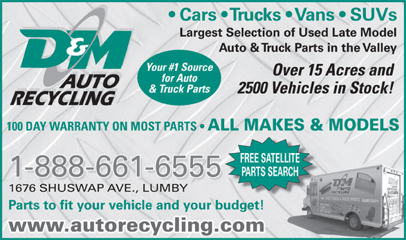 D & M Auto Recyclers (250-547-2310) - Display Ad - Largest Selection of Used Late Model Auto & Truck Parts in the Valley Your #1 Source Over 15 Acres and for Auto AUTO & Truck Parts 2500 Vehicles in Stock! RECYCLING 100 DAY WARRANTY ON MOST PARTS ALL MAKES & MODELS FREE SATELLITE PARTS SEARCH 1-888-661-6555 1676 SHUSWAP AVE., LUMBY Parts to fit your vehicle and your budget! www.autorecycling.com Cars   Trucks   Vans   SUVs