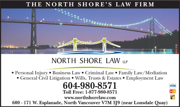 North Shore Law LLP (604-980-8571) - Display Ad - 600 - 171 W. Esplanade, North Vancouver V7M 3J9 (near Lonsdale Quay) THE NO RTH SHOR E S LAW FIR Personal Injury   Business Law   Criminal Law   Family Law/Mediation General Civil Litigation   Wills, Trusts & Estates   Employment Law 604-980-8571 Toll Free: 1-877-980-8571 www.northshorelaw.com 600 - 171 W. Esplanade, North Vancouver V7M 3J9 (near Lonsdale Quay) THE NO RTH SHOR E S LAW FIR Personal Injury   Business Law   Criminal Law   Family Law/Mediation General Civil Litigation   Wills, Trusts & Estates   Employment Law 604-980-8571 Toll Free: 1-877-980-8571 www.northshorelaw.com