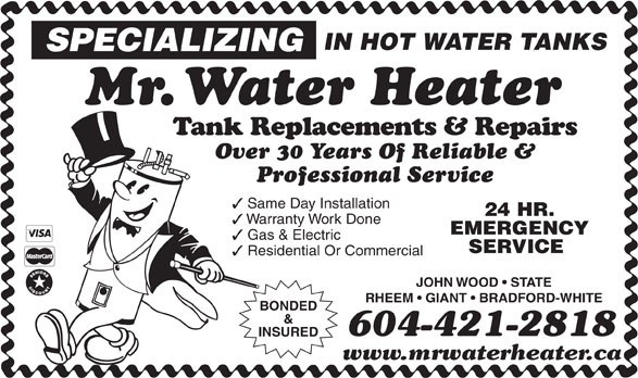 Mr Water Heater (604-421-2818) - Annonce illustrée======= - IN HOT WATER TANKS SPECIALIZING Mr. Water Heater Tank Replacements & Repairs Over 30 Years Of Reliable & Professional Service Same Day Installation 24 HR. Warranty Work Done EMERGENCY Gas & Electric SERVICE Residential Or Commercial JOHN WOOD   STATE RHEEM   GIANT   BRADFORD-WHITE BONDED & 604-421-2818 INSURED www.mrwaterheater.ca