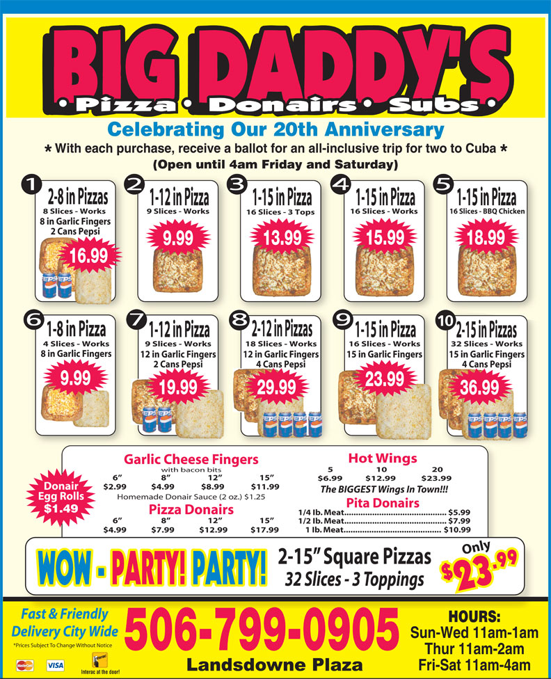Big Daddy's 2 For 1 Pizzeria (506-652-4422) - Display Ad - Celebrating Our 20th Anniversary With each purchase, receive a ballot for an all-inclusive trip for two to Cuba (Open until 4am Friday and Saturday) 2-8 in Pizzas 1-15 in Pizza1-12 in Pizza 1-15 in Pizza 8 Slices - Works 9 Slices - Works 16 Slices - Works 16 Slices - BBQ Chicken 16 Slices - 3 Tops 8 in Garlic Fingers 2 Cans Pepsi 15.99 18.99 13.99 9.99 16.99 10 1-8 in Pizza 2-12 in Pizzas 1-12 in Pizza 1-15 in Pizza 2-15 in Pizzas 4 Slices - Works 9 Slices - Works 18 Slices - Works 16 Slices - Works 32 Slices - Works 8 in Garlic Fingers 15 in Garlic Fingers12 in Garlic Fingers 12 in Garlic Fingers 15 in Garlic Fingers 4 Cans Pepsi2 Cans Pepsi 4 Cans Pepsi 36.99 9.99 23.99 19.99 29.99 36.99 Hot Wings Garlic Cheese Fingers 5                     10                      20 with bacon bits 6                      8                     12                     15 1/2 Ib. Meat............................................ $7.99 1 Ib. Meat.......................................... $10.99 6                      8                     12                     15 $6.99  $12.99 $23.99 $2.99             $4.99              $8.99              $11.99 Donair The BIGGEST Wings In Town!!! Homemade Donair Sauce (2 oz.) $1.25 Egg Rolls Pita Donairs $1.49 Pizza Donairs 1/4 Ib. Meat............................................ $5.99 $4.99             $7.99             $12.99            $17.99 Only 2-15  Square Pizzas $2 9 WOW - WOW - PARTY! PARTY!PARTY! PARTY! 32 Slices - 3 Toppings 3.9 Fast & FriendlyFt&Fi dl HOURS: Delivery City Wide Sun-Wed 11am-1am *Prices Subject To Change Without Notice 506-799-0905 Thur 11am-2am Fri-Sat 11am-4am Interac at the door!