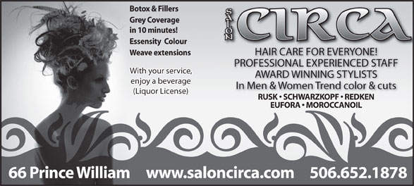 Salon Circa (506-652-1878) - Display Ad - Botox & Fillers Grey Coverage in 10 minutes! Essensity  Colour HAIR CARE FOR EVERYONE! Weave extensions PROFESSIONAL EXPERIENCED STAFF With your service, AWARD WINNING STYLISTS enjoy a beverage In Men & Women Trend color & cuts (Liquor License) RUSK   SCHWARZKOPF   REDKEN EUFORA   MOROCCANOIL www.saloncirca.com 506.652.187866 Prince William