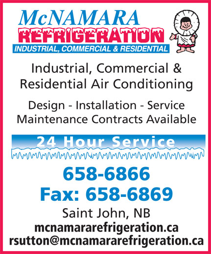 McNamara Refrigeration (506-738-8519) - Display Ad - Residential Air Conditioning Design - Installation - Service Maintenance Contracts Available 24 Hour Service 658-6866 Fax: 658-6869 Saint John, NB mcnamararefrigeration.ca Industrial, Commercial &