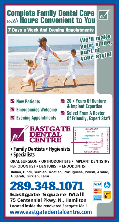 Eastgate Dental Centre (905-560-2714) - Display Ad - Hours Convenient to You 7 Days a Week And Evening Appointments We'll make your smile, part of your style! 20  Years Of Denture New Patients & Implant Expertise Emergencies Welcome Select From A Roster with Evening Appointments Of Friendly, Expert Staff Family Dentists   Hygienists Specialists ORAL SURGEON   ORTHODONTISTS   IMPLANT DENTISTRY PERIODONTIST   DENTURIST   ENDODONTIST Italian, Hindi, Serbian/Croatian, Portuguese, Polish, Arabic, Gujarati, Turkish, Farsi 289.348.1071 Eastgate Square Mall 75 Centennial Pkwy. N., Hamilton Located inside the renovated Eastgate Mall www.eastgatedentalcentre.com Complete Family Dental Care