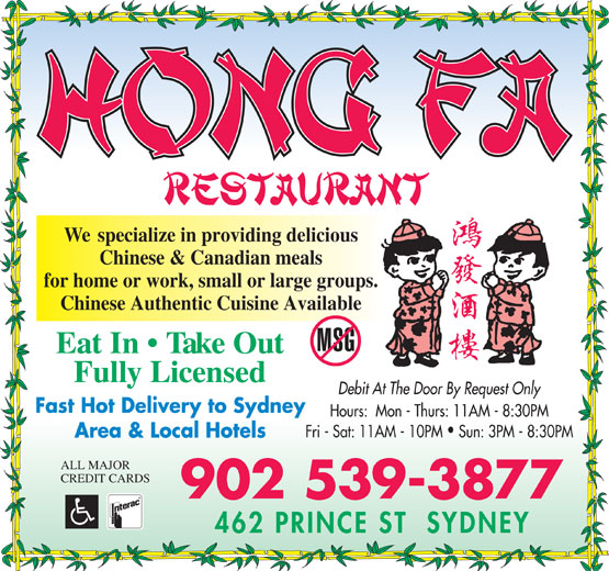 Hong Fa Restaurant (902-539-3877) - Annonce illustrée======= - for home or work, small or large groups. Chinese Authentic Cuisine Available Eat In   Take Out Fully Licensed Debit At The Door By Request Only Fast Hot Delivery to Sydney Hours:  Mon - Thurs: 11AM - 8:30PM Fri - Sat: 11AM - 10PM  Sun: 3PM - 8:30PM Area & Local Hotels ALL MAJOR CREDIT CARDS 902 539-3877 We  specialize in providing delicious Chinese & Canadian meals