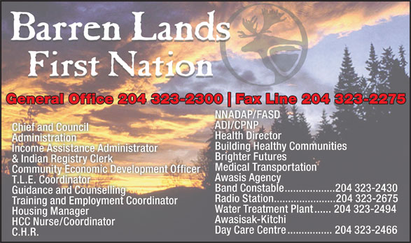 Barren Lands First Nation (204-323-2300) - Annonce illustrée======= - T.L.E. Coordinator Training and Employment Coordinator Water Treatment Plant......204 323-2494 Housing Manager Awasisak-Kitchi HCC Nurse/Coordinator Day Care Centre................204 323-2466 C.H.R. Band Constable..................204 323-2430 Guidance and Counselling Radio Station......................204 323-2675 General Office 204 323-2300 Fax Line 204 323-2275300 Fax Line 204 323-2275 NNADAP/FASD ADI/CPNP Chief and Council Health Director Administration Building Healthy Communities Income Assistance Administrator Brighter Futures & Indian Registry Clerk Medical Transportation Community Economic Development Officer Awasis Agency T.L.E. Coordinator Training and Employment Coordinator Water Treatment Plant......204 323-2494 Housing Manager Awasisak-Kitchi HCC Nurse/Coordinator Day Care Centre................204 323-2466 C.H.R. Band Constable..................204 323-2430 Guidance and Counselling Radio Station......................204 323-2675 General Office 204 323-2300 Fax Line 204 323-2275300 Fax Line 204 323-2275 NNADAP/FASD ADI/CPNP Chief and Council Health Director Administration Building Healthy Communities Income Assistance Administrator Brighter Futures & Indian Registry Clerk Medical Transportation Community Economic Development Officer Awasis Agency
