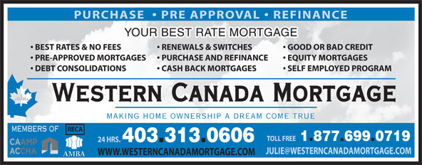 Western Canada Mortgage (1-877-699-0719) - Annonce illustrée======= - PURCHASE    PRE APPROVAL   REFINANCE YOUR BEST RATE MORTGAGE GOOD OR BAD CREDIT  BEST RATES & NO FEES RENEWALS & SWITCHES EQUITY MORTGAGES  PRE-APPROVED MORTGAGES PURCHASE AND REFINANCE SELF EMPLOYED PROGRAM  DEBT CONSOLIDATIONS CASH BACK MORTGAGES Western Canada Mortgage MAKING HOME OWNERSHIP A DREAM COME TRUE RECA MEMBERS OF TOLL FREE 1.877.699.0719 24 HRS. 403.313.0606 WWW.WESTERNCANADAMORTGAGE.COM AMBA