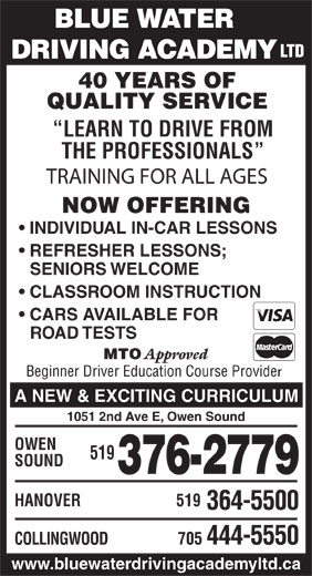 Blue Water Driving Academy Ltd (519-376-2779) - Display Ad - BLUE WATER LTD DRIVING ACADEMY 40 YEARS OF QUALITY SERVICE LEARN TO DRIVE FROM THE PROFESSIONALS TRAINING FOR ALL AGES NOW OFFERING INDIVIDUAL IN-CAR LESSONS REFRESHER LESSONS; SENIORS WELCOME CLASSROOM INSTRUCTION CARS AVAILABLE FOR ROAD TESTS MTO Approved Beginner Driver Education Course Provide A NEW & EXCITING CURRICULUM 1051 2nd Ave E, Owen Sound OWEN 519 SOUND 376-2779 HANOVER 519 364-5500 705 444-5550 COLLINGWOOD www.bluewaterdrivingacademyltd.ca