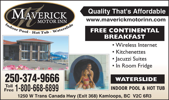 Maverick Motor Inn & Waterslide (250-852-7866) - Annonce illustrée======= - Quality That's Affordable www.maverickmotorinn.com FREE CONTINENTAL BREAKFASTBREA Wireless Internet Kitchenettes Jacuzzi Suites In Room Fridge WATERSLIDE 250-374-966666 Toll INDOOR POOL & HOT TUBIN 1-800-668-689999 Free 1250 W Trans Canada Hwy (Exit 368) Kamloops, BC  V2C 6R3 Canada Hwy (Exit 368) Kamloop