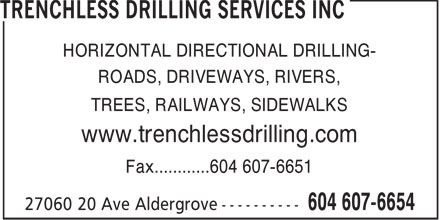 Trenchless Drilling Services Inc (604-607-6654) - Display Ad - HORIZONTAL DIRECTIONAL DRILLING- ROADS, DRIVEWAYS, RIVERS, TREES, RAILWAYS, SIDEWALKS www.trenchlessdrilling.com Fax............604 607-6651