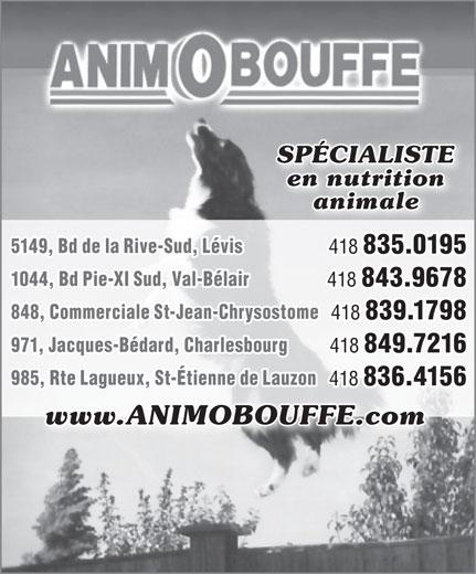 Animobouffe Inc (418-839-1798) - Annonce illustrée======= - 418 839.1798 971, Jacques-Bédard, Charlesbourg 418 849.7216 985, Rte Lagueux, St-Étienne de Lauzon 418 836.4156 www.ANIMOBOUFFE.com SPÉCIALISTE en nutrition animale 5149, Bd de la Rive-Sud, Lévis 418 835.0195 1044, Bd Pie-XI Sud, Val-Bélair 418 843.9678 848, Commerciale St-Jean-Chrysostome