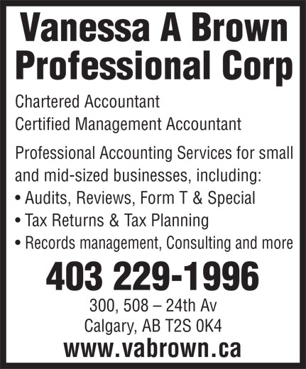 Vanessa A Brown Professional Corp (403-229-1996) - Display Ad - Vanessa A Brown Professional Corp Chartered Accountant Certified Management Accountant Professional Accounting Services for small and mid-sized businesses, including: Audits, Reviews, Form T & Special Tax Returns & Tax Planning Records management, Consulting and more 403 229-1996 300, 508 - 24th Av Calgary, AB T2S 0K4 www.vabrown.ca