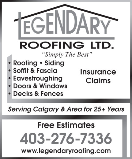 Legendary Roofing Ltd (403-276-7336) - Display Ad - ROOFING LTD. Simply The Best Roofing   Siding Soffit & Fascia Insurance Eavestroughing Claims Doors & Windows Decks & Fences Serving Calgary & Area for 25+ Years Free Estimates 403-276-7336 www.legendaryroofing.com  ROOFING LTD. Simply The Best Roofing   Siding Soffit & Fascia Insurance Eavestroughing Claims Doors & Windows Decks & Fences Serving Calgary & Area for 25+ Years Free Estimates 403-276-7336 www.legendaryroofing.com  ROOFING LTD. Simply The Best Roofing   Siding Soffit & Fascia Insurance Eavestroughing Claims Doors & Windows Decks & Fences Serving Calgary & Area for 25+ Years Free Estimates 403-276-7336 www.legendaryroofing.com  ROOFING LTD. Simply The Best Roofing   Siding Soffit & Fascia Insurance Eavestroughing Claims Doors & Windows Decks & Fences Serving Calgary & Area for 25+ Years Free Estimates 403-276-7336 www.legendaryroofing.com  ROOFING LTD. Simply The Best Roofing   Siding Soffit & Fascia Insurance Eavestroughing Claims Doors & Windows Decks & Fences Serving Calgary & Area for 25+ Years Free Estimates 403-276-7336 www.legendaryroofing.com