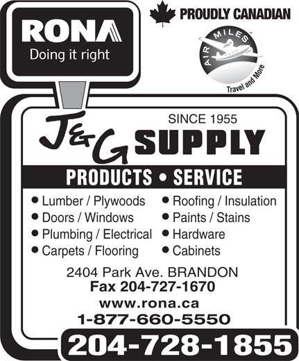 Rona (204-728-1855) - Display Ad - PROUDLY CANADIAN SINCE 1955 PRODUCTS   SERVICE ll Lumber / Plywoods Roofing / Insulation ll Doors / Windows Paints / Stains ll Plumbing / Electrical Hardware ll Carpets / Flooring Cabinets 2404 Park Ave. BRANDON Fax 204-727-1670 www.rona.ca 1-877-660-5550 204-728-1855
