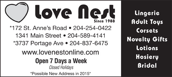 Love Nest (204-254-0422) - Display Ad - Since 1988 Adult Toys *172 St. Anne s Road   204-254-0422 Corsets 1341 Main Street   204-589-4141 Novelty Gifts *3737 Portage Ave   204-837-6475 Lotions www.lovenestonline.com Hosiery Open 7 Days a Week Bridal Closed Holidays *Possible New Address in 2015* Lingerie