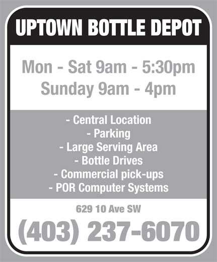 Uptown Bottle Depot (403-237-6070) - Display Ad - Sunday 9am - 4pm - Central Location - Parking - Large Serving Area - Bottle Drives - Commercial pick-ups - POR Computer Systems 629 10 Ave SW 403 237-6070 UPTOWN BOTTLE DEPOT Mon - Sat 9am - 5:30pm Sunday 9am - 4pm - Central Location - Parking - Large Serving Area - Bottle Drives - Commercial pick-ups - POR Computer Systems 629 10 Ave SW 403 237-6070 UPTOWN BOTTLE DEPOT Mon - Sat 9am - 5:30pm