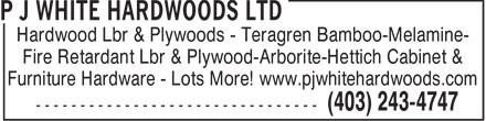 P J White Hardwoods Ltd (403-243-4747) - Annonce illustrée======= - Hardwood Lbr & Plywoods - Teragren Bamboo-Melamine- Fire Retardant Lbr & Plywood-Arborite-Hettich Cabinet & Furniture Hardware - Lots More! www.pjwhitehardwoods.com  Hardwood Lbr & Plywoods - Teragren Bamboo-Melamine- Fire Retardant Lbr & Plywood-Arborite-Hettich Cabinet & Furniture Hardware - Lots More! www.pjwhitehardwoods.com