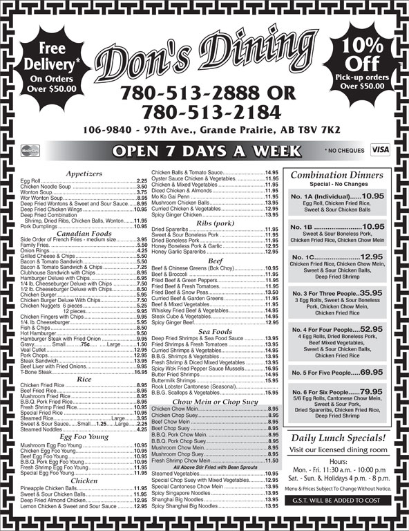 Don's Dining (780-513-2888) - Annonce illustrée======= - Spicy Ginger Chicken........................................... 13.95 Deep Fried Combination Shrimp, Dried Ribs, Chicken Balls, Wonton....... 11.95 Ribs (pork) Pork Dumplings.................................................... 10.95 No. 1B .........................10.95 Dried Spareribs.................................................... 11.95 Sweet & Sour Boneless Pork, Canadian Foods Sweet & Sour Boneless Pork............................... 11.95 Side Order of French Fries - medium size.............. 3.95 Chicken Fried Rice, Chicken Chow Mein Dried Boneless Pork............................................. 11.95 Family Fries............................................................ 5.50 Honey Boneless Pork & Garlic............................. 12.95 Onion Rings............................................................ 4.25 Honey Garlic Spareribs........................................ 12.95 Grilled Cheese & Chips.......................................... 5.50 No. 1C........................12.95 Beef Bacon & Tomato Sandwich..................................... 5.50 Chicken Fried Rice, Chicken Chow Mein, Bacon & Tomato Sandwich & Chips....................... 7.25 Beef & Chinese Greens (Bok Choy)..................... 10.95 Sweet & Sour Chicken Balls, Clubhouse Sandwich with Chips............................ 8.95 Beef & Broccoli .................................................... 11.95 Deep Fried Shrimp Hamburger Deluxe with Chips................................ 6.95 Fried Beef & Green Peppers................................. 11.95 1/4 lb. Cheeseburger Deluxe with Chips ................ 7.50 12.95 10% Free Delivery* Off Pick-up orders Don's Dining On Orders Over $50.00 780-513-2888 OR 780-513-2184 106-9840 - 97th Ave., Grande Prairie, AB T8V 7K2 * NO CHEQUES OPEN 7 DAYS A WEEK Chicken Balls & Tomato Sauce............................. 14.95 Appetizers Combination Dinners Oyster Sauce Chicken & Vegetables.....