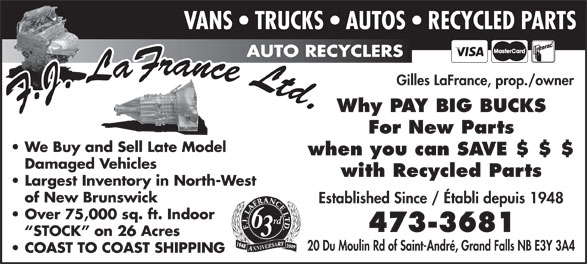 Lafrance F J Ltd (506-473-3681) - Annonce illustrée======= - VANS   TRUCKS   AUTOS   RECYCLED PARTS AUTO RECYCLERS Gilles LaFrance, prop./owner Why PAY BIG BUCKS For New Parts We Buy and Sell Late Model when you can SAVE $ $ $ Damaged Vehicles with Recycled Parts Largest Inventory in North-West of New Brunswick Established Since / Établi depuis 1948 Over 75,000 sq. ft. Indoor rd 6 473-3681 STOCK  on 26 Acres 3 2009 20 Du Moulin Rd of Saint-André, Grand Falls NB E3Y 3A4 COAST TO COAST SHIPPING VANS   TRUCKS   AUTOS   RECYCLED PARTS AUTO RECYCLERS Gilles LaFrance, prop./owner Why PAY BIG BUCKS For New Parts We Buy and Sell Late Model when you can SAVE $ $ $ Damaged Vehicles with Recycled Parts Largest Inventory in North-West of New Brunswick Established Since / Établi depuis 1948 Over 75,000 sq. ft. Indoor rd 6 473-3681 STOCK  on 26 Acres 3 2009 20 Du Moulin Rd of Saint-André, Grand Falls NB E3Y 3A4 COAST TO COAST SHIPPING