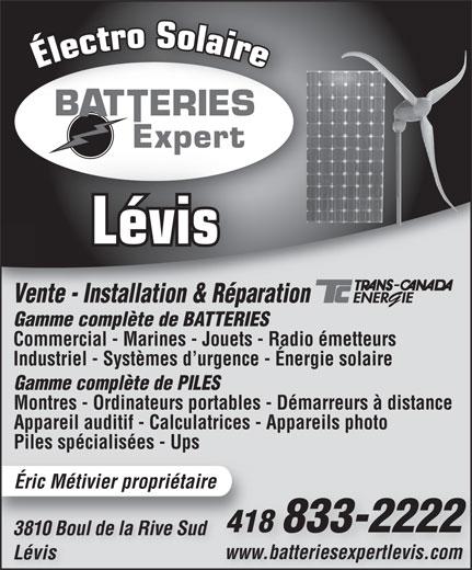Batterie Expert-Levis (418-833-2222) - Annonce illustrée======= - Lévis Vente - Installation & RéparationVente - Installation & Réparat Gamme complète de BATTERIESGamm mplète de BATTERIES Commercial - Marines - Jouets - Radio émetteurs Industriel - Systèmes d urgence - Énergie solaire Gamme complète de PILES Montres - Ordinateurs portables - Démarreurs à distance Appareil auditif - Calculatrices - Appareils photo Piles spécialisées - Ups Éric Métivier propriétaire 418 833-222241 3810 Boul de la Rive Sud3810 Boul de la Rive Sud www.batteriesexpertlevis.comwww.batteriesexpertlevis.com Lévis