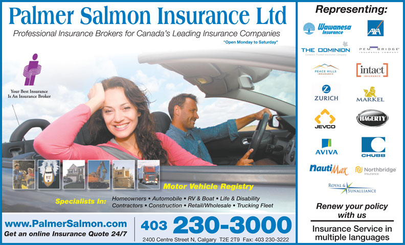 "Insurance Express (403-230-3000) - Annonce illustrée======= - Professional Insurance Brokers for Canada s Leading Insurance Companies ""Open Monday to Saturday"" Motor Vehicle RegistryMo Homeowners   Automobile   RV & Boat   Life & DisabilityHomeowners   Autom Specialists In: Contractors   Construction   Retail/Wholesale   Trucking Fleet Renew your policy with us www.PalmerSalmon.com 403 Insurance Service in 230-3000 Get an online Insurance Quote 24/7 multiple languages 2400 Centre Street N, Calgary  T2E 2T9  Fax: 403 230-3222 Representing:"