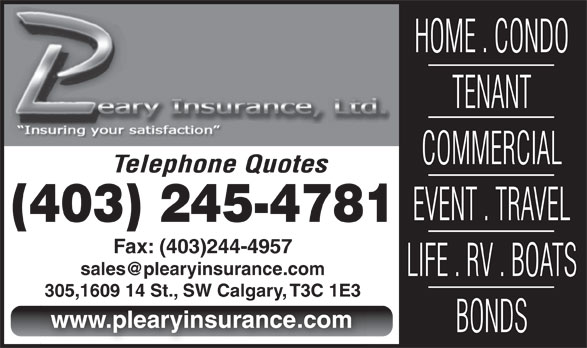 P Leary Insurance (403-245-4781) - Annonce illustrée======= - HOME . CONDO TENANT COMMERCIAL Telephone Quotes EVENT . TRAVEL (403) 245-4781 Fax: (403)244-4957 LIFE . RV . BOATS 305,1609 14 St., SW Calgary, T3C 1E3305,1609 14 St., SW Calgary, T3C 1E3 www.plearyinsurance.com BONDS