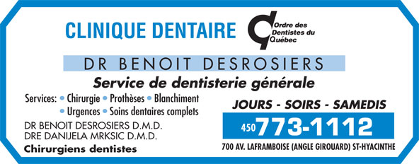 Clinique Dentaire Dr Benoit Desrosiers (450-773-1112) - Display Ad - DR BENOIT DESROSIERS Service de dentisterie générale Services:   Chirurgie   Prothèses   Blanchiment JOURS - SOIRS - SAMEDIS Urgences   Soins dentaires complets DR BENOIT DESROSIERS D.M.D. 450 DRE DANIJELA MRKSIC D.M.D. 700 AV. LAFRAMBOISE (ANGLE GIROUARD) ST-HYACINTHE Chirurgiens dentistes