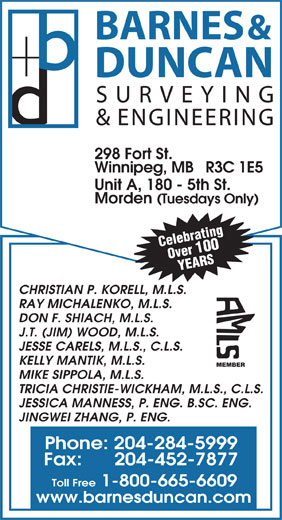 Barnes & Duncan Land Surveying & Engineering (204-284-5999) - Display Ad - BARNES & DUNCAN SURVEYING & ENGINEERING 298 Fort St. Winnipeg, MB   R3C 1E5 Unit A, 180 - 5th St. Morden (Tuesdays Only) Celebrating Over 100 YEARS CHRISTIAN P. KORELL, M.L.S. RAY MICHALENKO, M.L.S. DON F. SHIACH, M.L.S. J.T. (JIM) WOOD, M.L.S. JESSE CARELS, M.L.S., C.L.S. KELLY MANTIK, M.L.S. MEMBER MIKE SIPPOLA, M.L.S. TRICIA CHRISTIE-WICKHAM, M.L.S., C.L.S. JESSICA MANNESS, P. ENG. B.SC. ENG. JINGWEI ZHANG, P. ENG. Phone: 204-284-5999 Fax:      204-452-7877 Toll Free 1-800-665-6609 www.barnesduncan.com