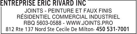 Entreprise Eric Rivard Inc (450-531-7001) - Annonce illustrée======= - JOINTS - PEINTURE ET FAUX FINIS RÉSIDENTIEL COMMERCIAL INDUSTRIEL RBQ 5603-0588 - WWW.JOINTS.PRO  JOINTS - PEINTURE ET FAUX FINIS RÉSIDENTIEL COMMERCIAL INDUSTRIEL RBQ 5603-0588 - WWW.JOINTS.PRO  JOINTS - PEINTURE ET FAUX FINIS RÉSIDENTIEL COMMERCIAL INDUSTRIEL RBQ 5603-0588 - WWW.JOINTS.PRO  JOINTS - PEINTURE ET FAUX FINIS RÉSIDENTIEL COMMERCIAL INDUSTRIEL RBQ 5603-0588 - WWW.JOINTS.PRO
