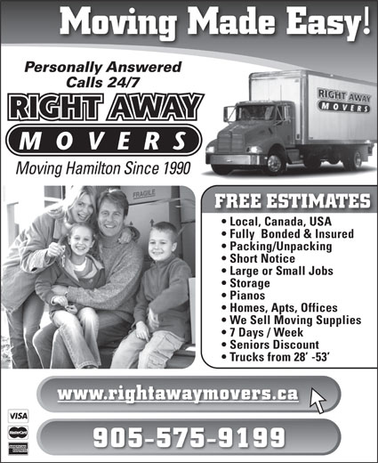 Right Away Movers (905-575-9199) - Display Ad - 7 Days / Week Seniors Discount Trucks from 28  -53 www.rightawaymovers.ca 905-575-9199 Moving Made Easy! Personally Answered Calls 24/7 Moving Hamilton Since 1990 FREE ESTIMATES Local, Canada, USA Fully  Bonded & Insured Packing/Unpacking Short Notice Large or Small Jobs Storage We Sell Moving Supplies Pianos Homes, Apts, Offices