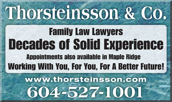 Thorsteinsson Jeffrey J (604-527-1001) - Display Ad - Decades of Solid Experience Appointments also available in Maple Ridge Working With You, For You, For A Better Future! www.thorsteinsson.comwww.thorsteinsson.com 604-527-1001 Thorsteinsson & Co. Family Law Lawyers