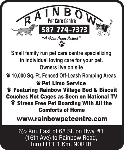 Rainbow Pet Care Centre (403-285-8532) - Annonce illustrée======= - www.rainbowpetcentre.com 6½ Km. East of 68 St. on Hwy. #1 (16th Ave) to Rainbow Road, turn LEFT 1 Km. NORTH Comforts of Home 587 774-7373 Small family run pet care centre specializing in individual loving care for your pet. Owners live on site 10,000 Sq. Ft. Fenced Off-Leash Romping Areas Pet Limo Service Featuring Rainbow Village Bed & Biscuit Couches Not Cages as Seen on National TV Stress Free Pet Boarding With All the