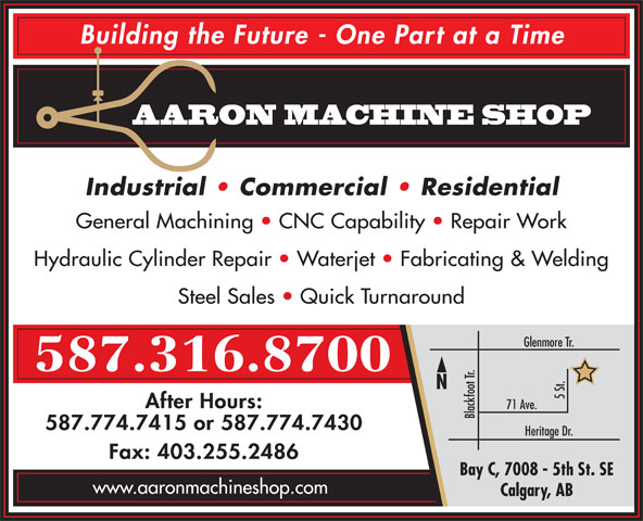 Aaron Machine Shop Ltd (403-255-2425) - Annonce illustrée======= - AARON MACHINE SHOP Industrial   Commercial   Residential General Machining   CNC Capability   Repair Work Hydraulic Cylinder Repair   Waterjet   Fabricating & Welding Steel Sales   Quick Turnaround Glenmore Tr. 587.316.8700 5 St. After Hours: 71 Ave. Blackfoot Tr. 587.774.7415 or 587.774.7430 Heritage Dr. Fax: 403.255.2486 Bay C, 7008 - 5th St. SE www.aaronmachineshop.com Calgary, AB Building the Future - One Part at a Time