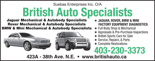 British Auto Specialists (403-230-3373) - Display Ad - Suebas Enterprises Inc. O/A British Auto Specialists Jaguar Mechanical & Autobody Specialists JAGUAR, ROVER, BMW & MINI Rover Mechanical & Autobody Specialists FACTORY EQUIPMENT DIAGNOSTICS BMW & Mini Mechanical & Autobody Specialists Full Body Shop & Mechanical Appraisals & Pre-Purchase Inspections British Sports Cars for Sale Service, Repairs, & Parts Complete Restorations 403-230-3373 423A - 38th Ave. N.E.     www.britishauto.ca