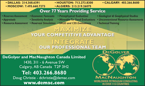 DeGolyer & MacNaughton Canada Limited (403-266-8680) - Display Ad - CALGARY:  403.266.8680  DALLAS:  214.368.6391 HOUSTON:  713.273.8300 MOSCOW:  7.495.660.7273 ALGIERS:  213.219.26075 Over 77 Years Providing Service Reserves Assessment  Economic Forecasts Geological & Geophysical Studies  Petrophysical Evaluation Appraisals Sensitivity Analysis Unconventional Resource Assessments  Mineable Tar Sand Evaluations Resource Assessment  Reservoir Simulation Technical Training  SAGD and CSS Evaluations MAXIMIZE YOUR COMPETITIVE ADVANTAGE INTEGRATE OUR PROFESSIONAL TEAM DeGolyer and MacNaughton Canada Limited 1430, 311 - 6 Avenue SW Calgary, AB Canada  T2P 3H2 Tel: 403.266.8680 www.demac.com