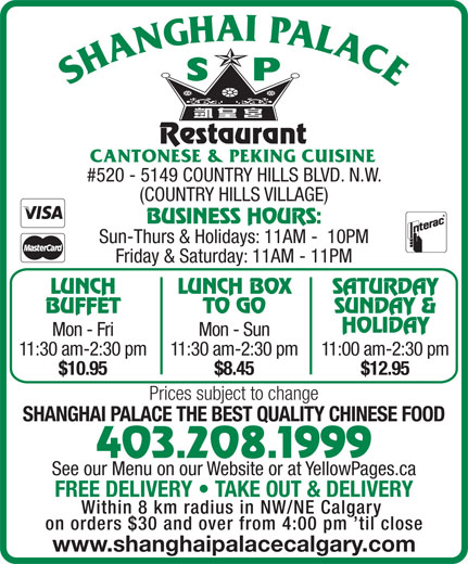 Shanghai Palace Restaurant (403-208-1999) - Display Ad - BUSINESS HOURS: TO GO BUFFET LUNCH BOX SATURDAY SUNDAY & HOLIDAY Mon - Fri Mon - Sun 11:30 am-2:30 pm11:30 am-2:30 pm11:00 am-2:30 pm $10.95 $8.45 $12.95 Prices subject to change SHANGHAI PALACE THE BEST QUALITY CHINESE FOOD 403.208.1999 See our Menu on our Website or at YellowPages.ca FREE DELIVERY   TAKE OUT & DELIVERY Within 8 km radius in NW/NE Calgary on orders $30 and over from 4:00 pm  til close www.shanghaipalacecalgary.com Sun-Thurs & Holidays: 11AM -  10PM #520 - 5149 COUNTRY HILLS BLVD. N.W. (COUNTRY HILLS VILLAGE) LUNCH Friday & Saturday: 11AM - 11PM