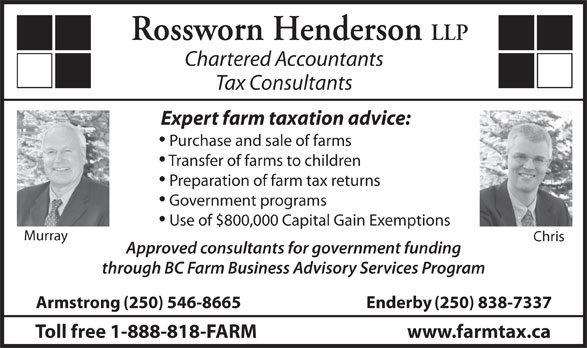 Rossworn Henderson LLP (250-546-8665) - Display Ad - Rossworn Henderson LLP Chartered Accountants Tax Consultants Expert farm taxation advice: Purchase and sale of farms Transfer of farms to children Preparation of farm tax returns Government programs Use of $800,000 Capital Gain Exemptions Murray Chris Approved consultants for government funding through BC Farm Business Advisory Services Program Armstrong(250) 546-8665 www.farmtax.ca Enderby(250) 838-7337 Toll free 1-888-818-FARM