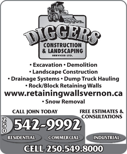 Diggers Construction & Landscaping Services (250-542-9992) - Display Ad - CALL JOHN TODAYCALL CONSULTATIONS 250 542-99925 RESIDENTIAL COMMERCIAL INDUSTRIAL CELL 250.549.8000 Landscape Construction Drainage Systems   Dump Truck Hauling Rock/Block Retaining Walls www.retainingwallsvernon.ca Snow Removal FREE ESTIMATES & CALL JOHN TODAYCALL CONSULTATIONS 250 542-99925 RESIDENTIAL COMMERCIAL INDUSTRIAL CELL 250.549.8000 Excavation   Demolition Landscape Construction Drainage Systems   Dump Truck Hauling Rock/Block Retaining Walls www.retainingwallsvernon.ca Snow Removal FREE ESTIMATES & Excavation   Demolition