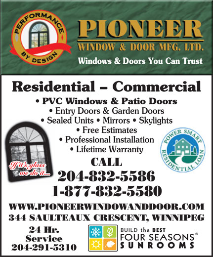 Pioneer Window & Door Mfg Ltd (204-832-5586) - Display Ad - Sealed Units   Mirrors   Skylights Free Estimates Professional Installation Lifetime Warranty CALL If it s glass we do it... 204-832-5586 1-877-832-5580 WWW.PIONEERWINDOWANDDOOR.COM 344 SAULTEAUX CRESCENT, WINNIPEG BUILDthe BEST 24 Hr. FOURSEASONS Service SUNROOMS 204-291-5310 Windows & Doors You Can Trust Residential - Commercial PVC Windows & Patio Doors Entry Doors & Garden Doors