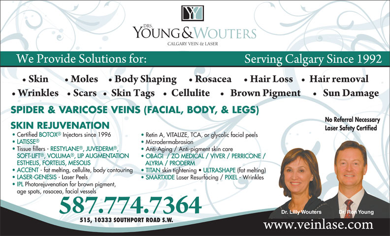 Drs Young & Wouters (403-252-4410) - Annonce illustrée======= - Certified BOTOX Injectors since 1996 Retin A, VITALIZE, TCA, or glycolic facial peels LATISSE Microdermabrasion Tissue fillers - RESTYLANE, JUVEDERM, Anti-Aging / Anti-pigment skin care SOFT-LIFT, VOLUMA, LIP AUGMENTATION OBAGI  / ZO MEDICAL / VIVER / PERRICONE / ESTHELIS, FORTELIS, MESOLIS ALYRIA / PRODERM ACCENT - fat melting, cellulite, body contouring TITAN skin tightening   ULTRASHAPE (fat melting) LASER-GENESIS - Laser Peels SMARTXIDE Laser Resurfacing / PIXEL - Wrinkles IPL Photorejuvenation for brown pigment, age spots, rosacea, facial vessels Dr. Lilly Wouters Dr. Ron Young 515, 10333 SOUTHPORT ROAD S.W.