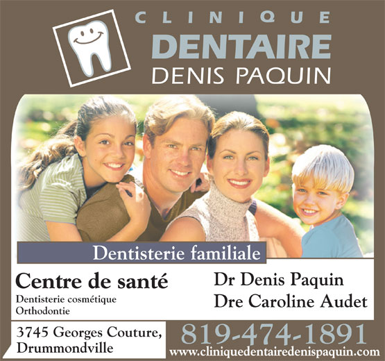 Clinique Dentaire Denis Paquin (819-474-1891) - Display Ad - Dentisterie cosmétique Dre Caroline Audet Orthodontie 3745 Georges Couture, 819-474-1891 Drummondville www.cliniquedentairedenispaquin.com Dentisterie familiale Dr Denis Paquin