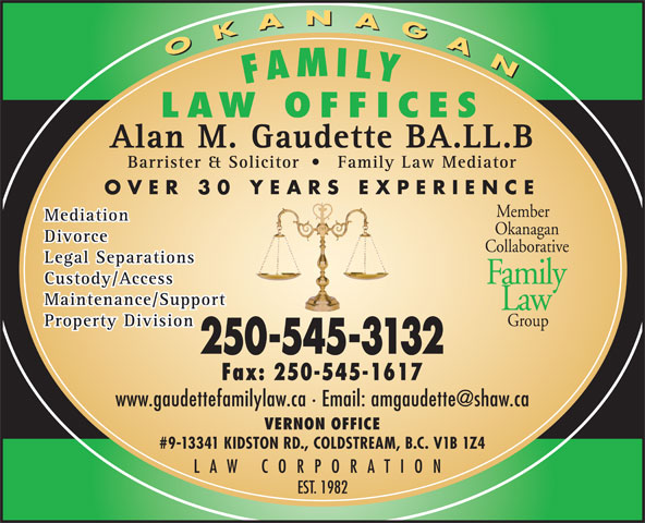 Gaudette Alan M (250-545-3132) - Display Ad - OKANAGAN OKANAGAN FAMILY LAW OFFICES Alan M. Gaudette BA.LL.B Barrister & Solicitor Family Law Mediator OVER 30 YEARS EXPERIENCE Member Mediation Okanagan Divorce Collaborative Legal Separations Family Custody/Access Maintenance/Support Law Group Property Division 250-545-3132 Fax: 250-545-1617 VERNON OFFICE #9-13341 KIDSTON RD., COLDSTREAM, B.C. V1B 1Z4 LAW CORPORATION EST. 1982